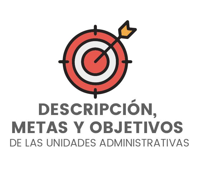 Descripción, Metas y Objetivos de las Unidades Administrativas